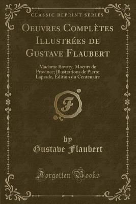 Oeuvres Compl�tes Illustr�es de Gustave Flaubert: Madame Bovary, Moeurs de Province; Illustrations de Pierre Laprade, �dition Du Centenaire