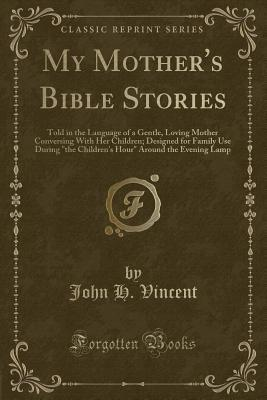 My Mother's Bible Stories: Told in the Language of a Gentle, Loving Mother Conversing with Her Children; Designed for Family Use During the Children's Hour Around the Evening Lamp