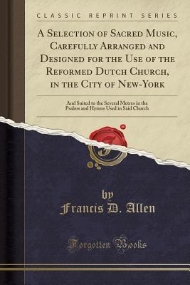A Selection of Sacred Music, Carefully Arranged and Designed for the Use of the Reformed Dutch Church, in the City of New-York: And Suited to the Several Metres in the Psalms and Hymns Used in Said Church