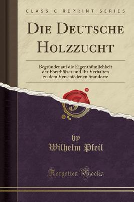 Die Deutsche Holzzucht: Begr�ndet Auf Die Eigenth�mlichkeit Der Forsth�lzer Und Ihr Verhalten Zu Dem Verschiedenen Standorte