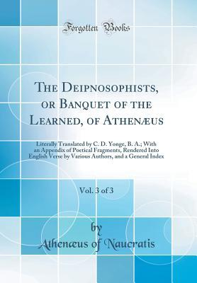 The Deipnosophists, or Banquet of the Learned, of Athen�us, Vol. 3 of 3: Literally Translated by C. D. Yonge, B. A.; With an Appendix of Poetical Fragments, Rendered Into English Verse by Various Authors, and a General Index