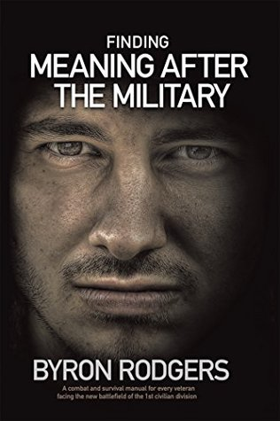 Finding Meaning After the Military: A Combat and Survival Manual for Every Veteran Facing the New Battlefield of Life When Entering the 1St Civilian Division