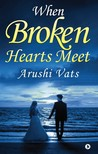 When Broken Hearts Meet by Arushi Vats