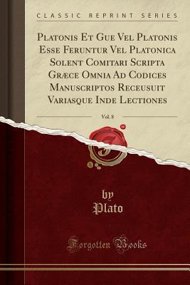 Platonis Et Gue Vel Platonis Esse Feruntur Vel Platonica Solent Comitari Scripta Graece Omnia Ad Codices Manuscriptos Receusuit Variasque Inde Lectiones, Vol. 8