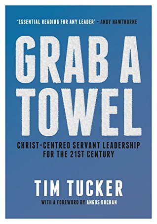 Grab A Towel: Christ-centred Servant Leadership for the 21st Century