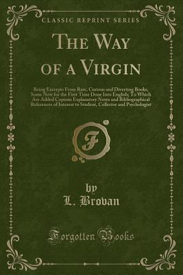 The Way of a Virgin: Being Excerpts from Rare, Curious and Diverting Books, Some Now for the First Time Done Into English; To Which Are Added Copious Explanatory Notes and Bibliographical References of Interest to Student, Collector and Psychologist