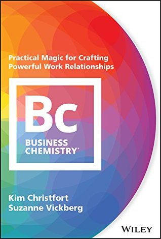 Business Chemistry: Practical Magic for Crafting Powerful Work Relationships