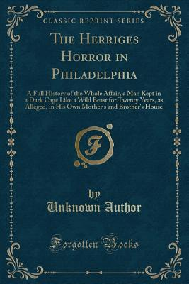 The Herriges Horror in Philadelphia: A Full History of the Whole Affair, a Man Kept in a Dark Cage Like a Wild Beast for Twenty Years, as Alleged, in His Own Mother's and Brother's House