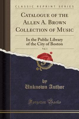 Catalogue of the Allen A. Brown Collection of Music, Vol. 3: In the Public Library of the City of Boston