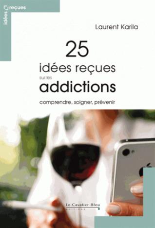 25 idées reçues sur les addictions - Comprendre, soigner, prévenir
