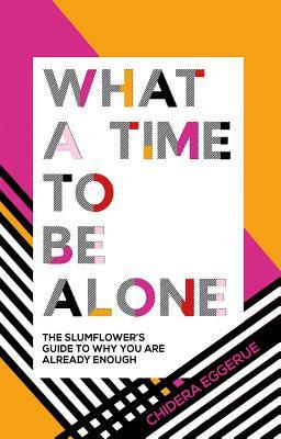 Image result for What a Time to be Alone: The Slumflower Guide to Why You are Already Enough by Chidera Eggerue