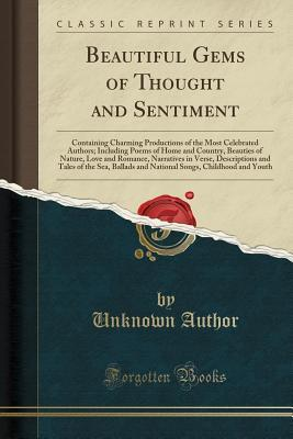 Beautiful Gems of Thought and Sentiment: Containing Charming Productions of the Most Celebrated Authors; Including Poems of Home and Country, Beauties of Nature, Love and Romance, Narratives in Verse, Descriptions and Tales of the Sea, Ballads and Nationa