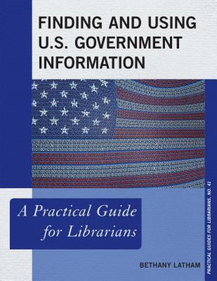 Finding and Using U.S. Government Information: A Practical Guide for Librarians