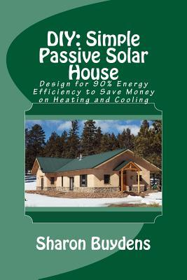 DIY: Simple Passive Solar House: Design for 90% Energy Efficiency to Save Money on Heating and Cooling