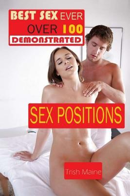 Best Sex Ever Over 100 Demonstrated Sex Positions