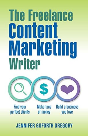 The Freelance Content Marketing Writer: Find your perfect clients, Make tons of money and Build a business you love