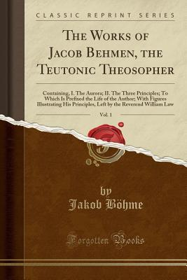The Works of Jacob Behmen, the Teutonic Theosopher, Vol. 1: Containing, I. the Aurora; II. the Three Principles; To Which Is Prefixed the Life of the Author; With Figures Illustrating His Principles, Left by the Reverend William Law