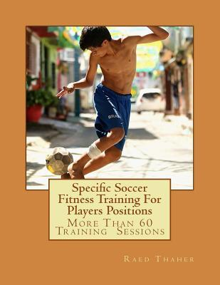 Specific Soccer Fitness Training for Players Positions: More Than 60 Training Sessions