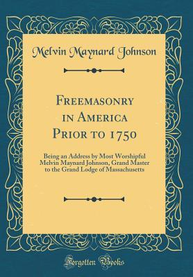 Freemasonry in America Prior to 1750: Being an Address by Most Worshipful Melvin Maynard Johnson, Grand Master to the Grand Lodge of Massachusetts