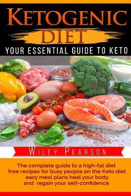"Ketogenic Diet the Complete Guide to a High-Fat Diet: Free Recipes for Busy People on the Keto Diet, Easy Meal Plans Heal Your Body, and Regain Your Self-Confidence ""your Essential Guide to Keto"""