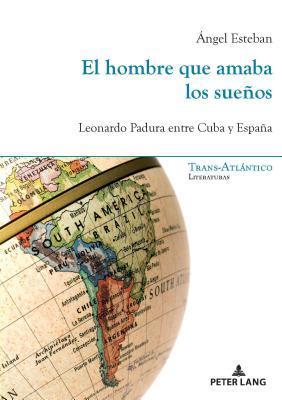 El Hombre Que Amaba Los Sue�os: Leonardo Padura Entre Cuba y Espa�a por Ángel Esteban