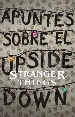 Apuntes Sobre El Mundo Al Rev�s: Una Gu�a No Oficial de Stanger Things / Notes from the Upside Down