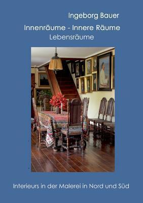 Innenräume - innere Räume - Lebensräume: Interieurs in der Malerei in Nord und Süd