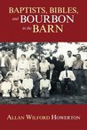 Baptists, Bibles, and Bourbon in the Barn: the Stories, the Characters, and the Haunting Places of a West (O'mg) Kentucky Childhood.
