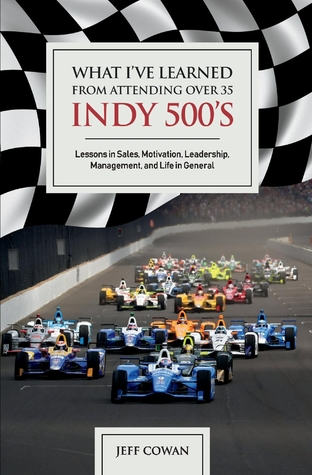 What I've Learned from Attending Over 35 Indy 500's: Lessons in Sales, Motivation, Leadership, Management, And Life in General