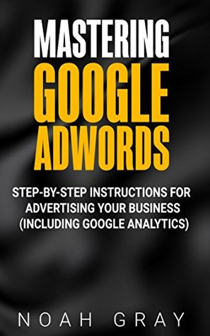 Mastering Google Adwords 2019: Step-by-Step Instructions for Advertising Your Business