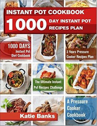 Instant Pot Cookbook: 1000 Day Instant Pot Recipes Plan: 1000 Days Instant Pot Diet Cookbook:3 Years Pressure Cooker Recipes Plan:The Ultimate Instant Pot Recipes Challenge:A Pressure Cooker Cookbook