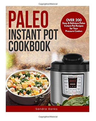 Paleo Instant Pot Cookbook: Over 200 Easy & Delicious Paleo Instant Pot Recipes for Your Pressure Cooker