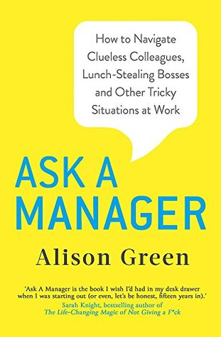Ask A Manager How To Navigate Clueless Colleagues Lunch Stealing Bosses And The Rest Of Your Life At Work By Alison Green