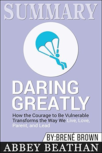 Summary: Daring Greatly: How the Courage to Be Vulnerable Transforms the Way We Live, Love, Parent, and Lead
