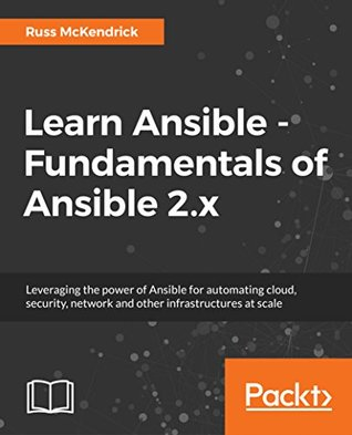 Learn Ansible - Fundamentals of Ansible 2.x: Leveraging the power of Ansible for automating cloud, security, network and other infrastructures at scale