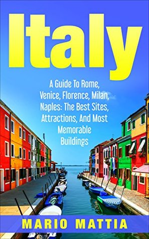Italy: A Guide to Rome, Venice, Florence, Milan, Naples: The Best Sites, Attractions, and Most Memorable Buildings