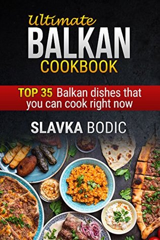 Ultimate Balkan cookbook: Top 35 Balkan dishes that you can cook right now