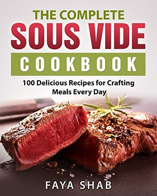 The Complete Sous Vide Cookbook: 100 Delicious Recipes for Crafting Meals Every Day