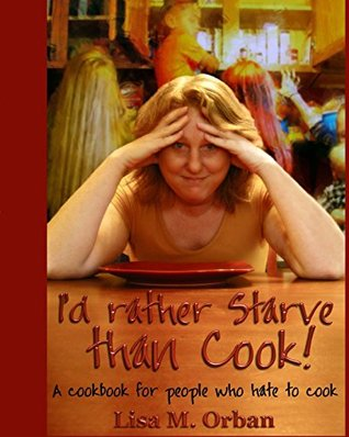 I'd Rather Starve Than Cook!: A Cookbook for People Who Hate to Cook.
