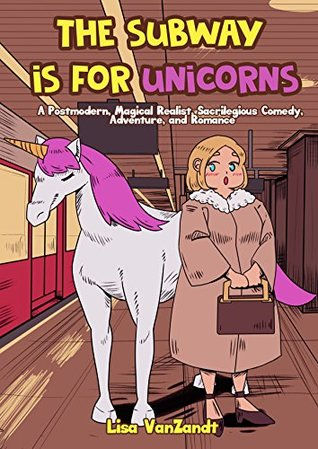 The Subway Is for Unicorns: A Postmodern, Magical Realist, Sacrilegious Comedy, Adventure, and Romance