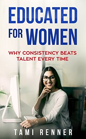 Educated, for Women: Why Consistency Beats Talent Every Time