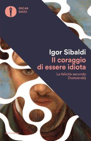 Il coraggio di essere idiota: La felicità secondo Dostoevskij