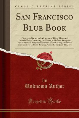 San Francisco Blue Book: Giving the Names and Addresses of Thirty Thousand Householders; Containing the Names, Addresses, Reception Days and Private Telephone Numbers of the Leading Families of San Francisco, Oakland Berkeley, Alameda, San Jose, Etc., Etc