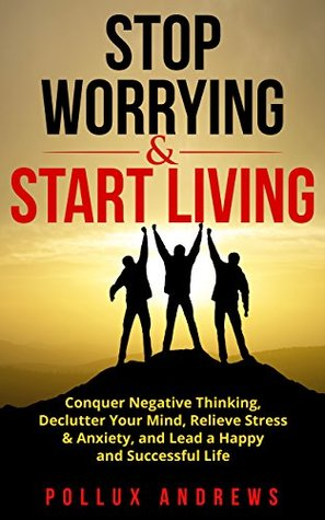 Stop Worrying & Start Living: Conquer Negative Thinking, Declutter Your Mind, Relieve Stress & Anxiety, and Lead a Happy and Successful Life
