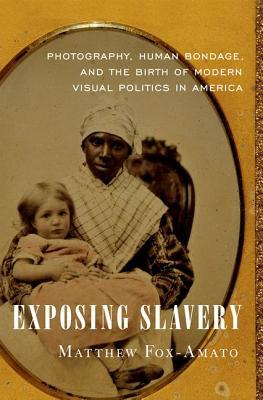 Exposing Slavery: Photography, Human Bondage, and the Birth of Modern Visual Politics in America