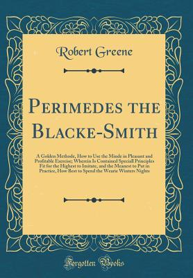 Perimedes the Blacke-Smith: A Golden Methode, How to Use the Minde in Pleasant and Profitable Exercise; Wherein Is Contained Speciall Principles Fit for the Highest to Imitate, and the Meanest to Put in Practice, How Best to Spend the Wearie Winters Night