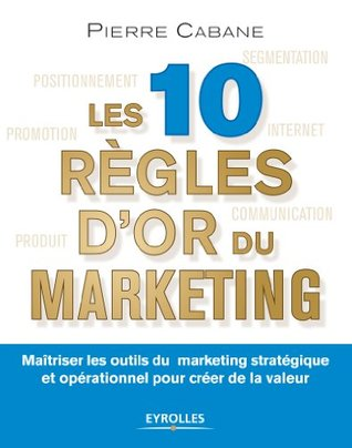 Les 10 règles d'or du marketing: Maîtriser les outils du marketing stratégique et opérationnel pour créer de la valeur
