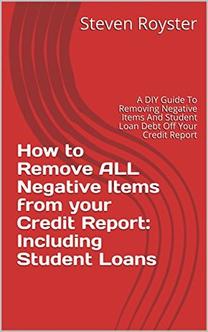 How to Remove ALL Negative Items from your Credit Report: Including Student Loans: A DIY Guide To Removing Negative Items And Student Loan Debt Off Your Credit Report