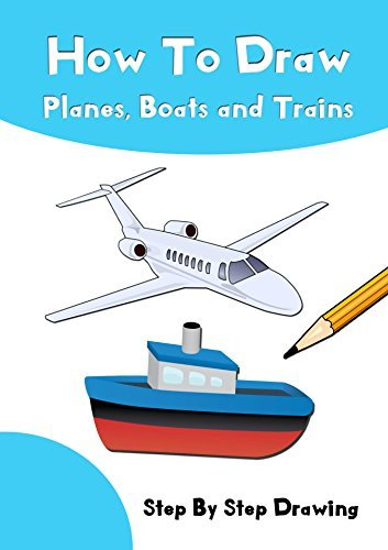 How To Draw Planes, Boats and Trains: Learn to Draw Step by Step for Kids (Step-by-Step Drawing Books)