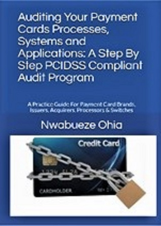 Auditing your Payment Cards Processes, Systems and Applications: A Step By Step PCIDSS Compliant Audit Program